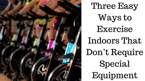 Three Easy Ways to Exercise Indoors That Don't Require Special Equipment