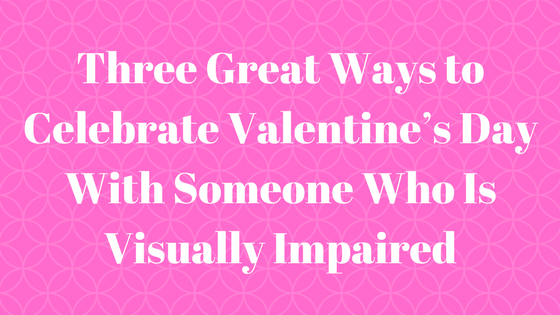 Three Great Ways to Celebrate Valentine's Day With Someone Who Is Visually Impaired