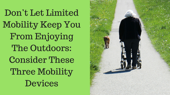 Don't Let Limited Mobility Keep You From Enjoying The Outdoors: Consider These Three Mobility Devices