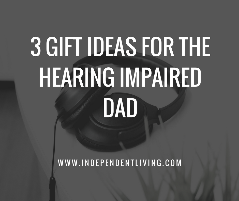 3 Gift Ideas For The Hearing Impaired Dad