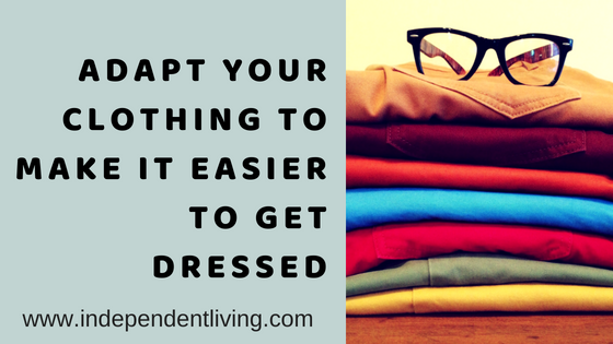 Adapt Your Clothing to Make it Easier to Get Dressed