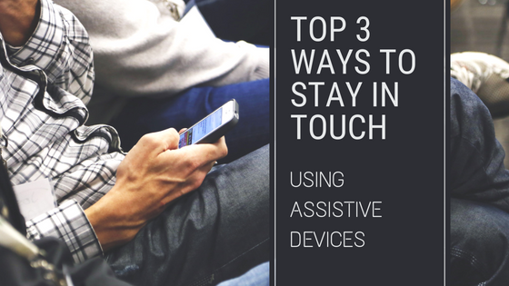 Top 3 Ways To Stay in Touch Using Assistive Devices