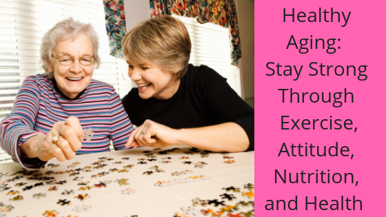 Healthy Aging: Stay Strong Through  Exercise, Attitude, Nutrition, and Health