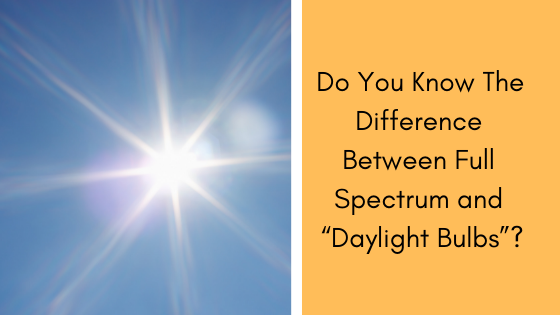 "Do You Know The Difference Between Full Spectrum and ""Daylight Bulbs""?"
