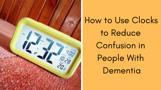 How to Use Clocks to Reduce Confusion in People With Dementia