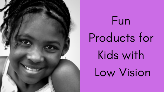 Fun Products for Kids with Low Vision