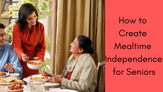 How to Create Mealtime Independence for Seniors